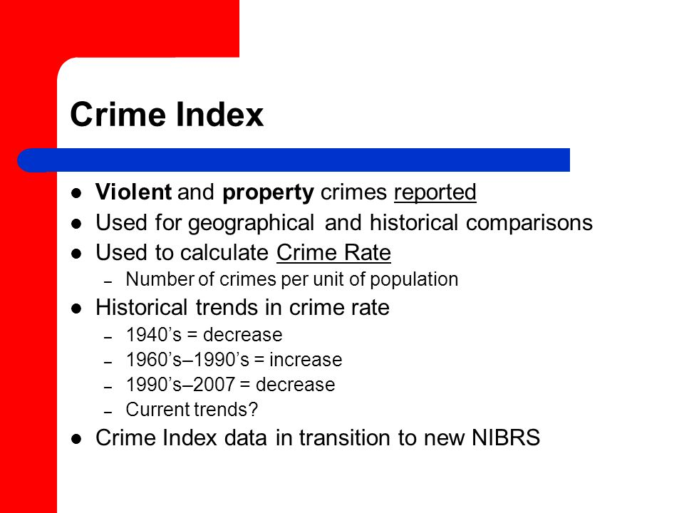 Crime Index Violent and property crimes reported Used for geographical and historical comparisons Used to calculate Crime Rate – Number of crimes per unit of population Historical trends in crime rate – 1940's = decrease – 1960's–1990's = increase – 1990's–2007 = decrease – Current trends.