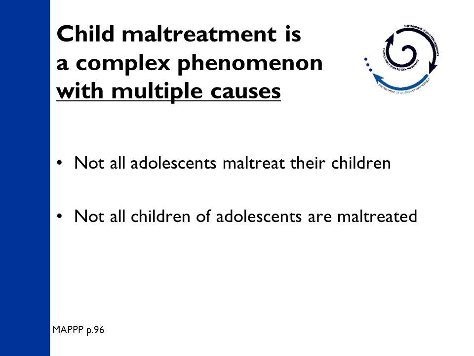 Child maltreatment is a complex phenomenon with multiple causes Not all adolescents maltreat their children Not all children of adolescents are maltreated MAPPP p.96