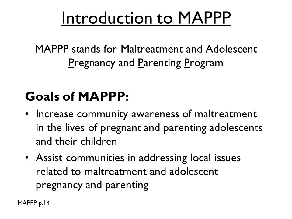 Introduction to MAPPP MAPPP stands for Maltreatment and Adolescent Pregnancy and Parenting Program Goals of MAPPP: Increase community awareness of maltreatment in the lives of pregnant and parenting adolescents and their children Assist communities in addressing local issues related to maltreatment and adolescent pregnancy and parenting MAPPP p.14