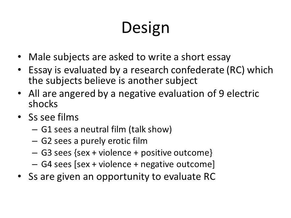 Design Male subjects are asked to write a short essay Essay is evaluated by a research confederate (RC) which the subjects believe is another subject All are angered by a negative evaluation of 9 electric shocks Ss see films – G1 sees a neutral film (talk show) – G2 sees a purely erotic film – G3 sees {sex + violence + positive outcome} – G4 sees [sex + violence + negative outcome] Ss are given an opportunity to evaluate RC