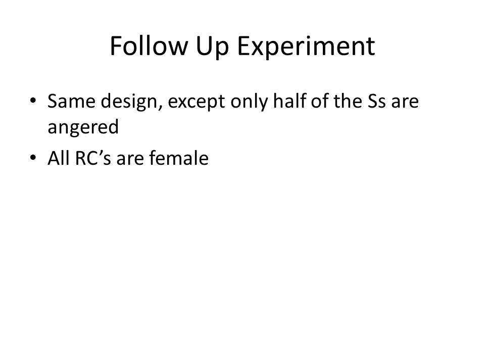 Follow Up Experiment Same design, except only half of the Ss are angered All RC's are female