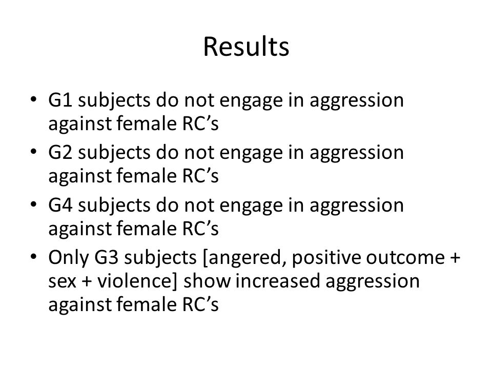 Results G1 subjects do not engage in aggression against female RC's G2 subjects do not engage in aggression against female RC's G4 subjects do not eng