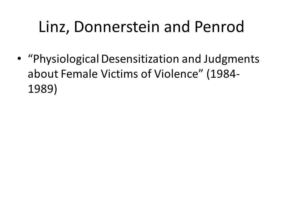 Linz, Donnerstein and Penrod Physiological Desensitization and Judgments about Female Victims of Violence (1984- 1989)