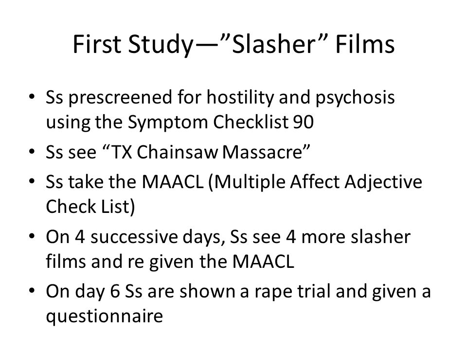 First Study— Slasher Films Ss prescreened for hostility and psychosis using the Symptom Checklist 90 Ss see TX Chainsaw Massacre Ss take the MAACL (Multiple Affect Adjective Check List) On 4 successive days, Ss see 4 more slasher films and re given the MAACL On day 6 Ss are shown a rape trial and given a questionnaire