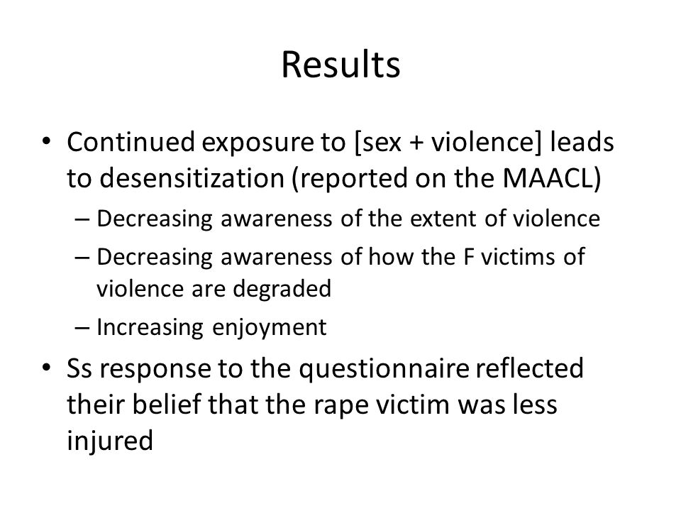 Results Continued exposure to [sex + violence] leads to desensitization (reported on the MAACL) – Decreasing awareness of the extent of violence – Dec