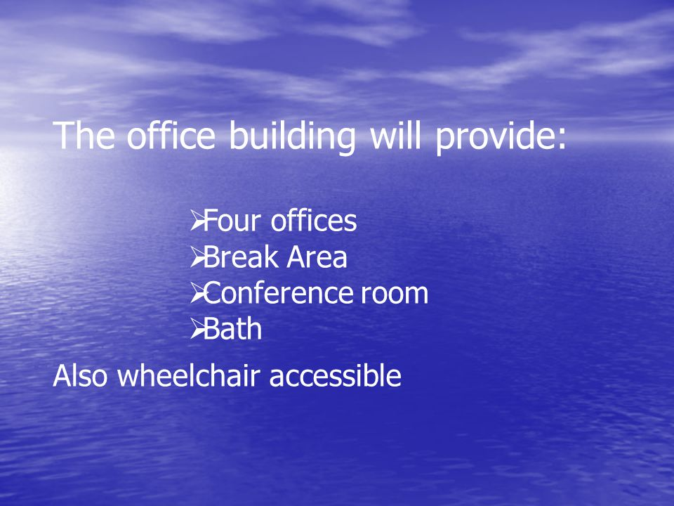 The office building will provide:   Four offices   Break Area   Conference room   Bath Also wheelchair accessible