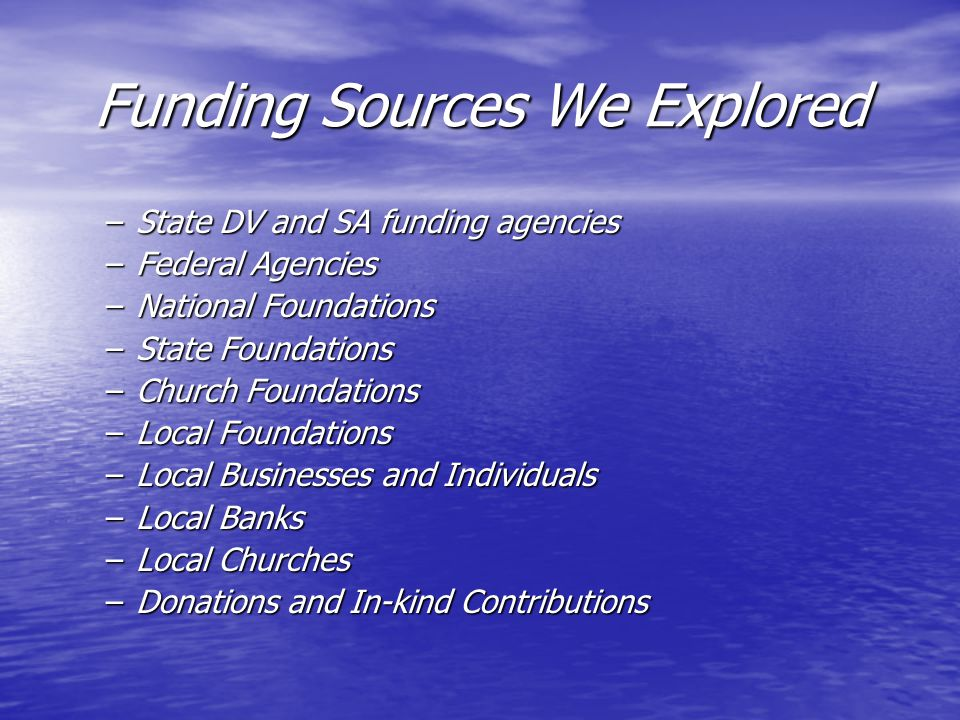 Funding Sources We Explored –State DV and SA funding agencies –Federal Agencies –National Foundations –State Foundations –Church Foundations –Local Fo