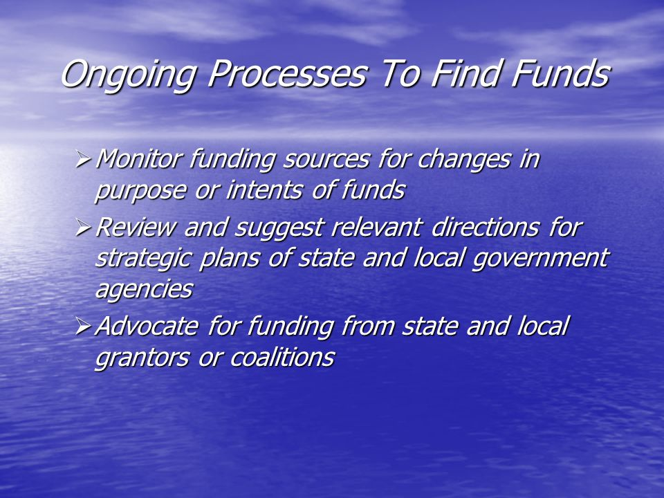 Ongoing Processes To Find Funds  Monitor funding sources for changes in purpose or intents of funds  Review and suggest relevant directions for strategic plans of state and local government agencies  Advocate for funding from state and local grantors or coalitions