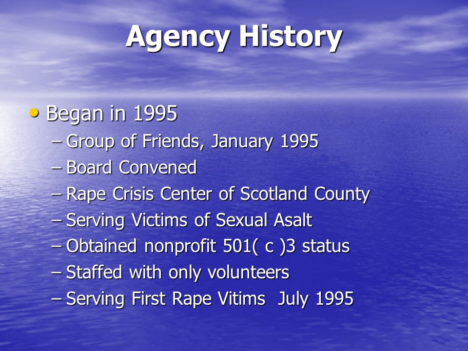 Agency History Agency History Began in 1995 Began in 1995 –Group of Friends, January 1995 –Board Convened –Rape Crisis Center of Scotland County –Serv