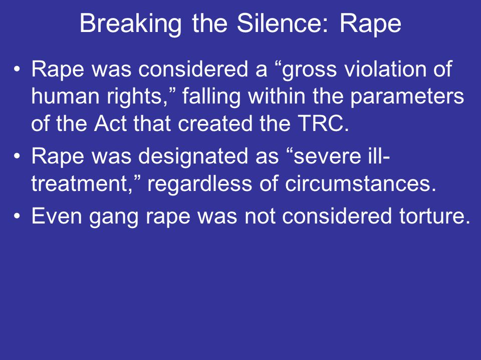 Breaking the Silence: Rape Rape was considered a gross violation of human rights, falling within the parameters of the Act that created the TRC.