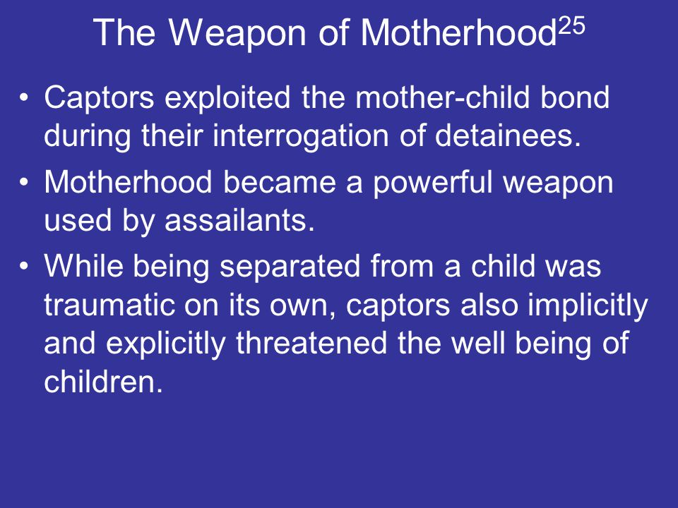 The Weapon of Motherhood 25 Captors exploited the mother-child bond during their interrogation of detainees.