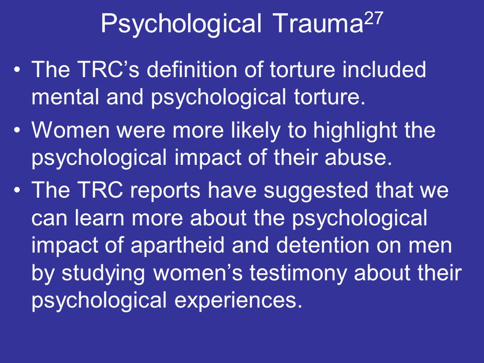 Psychological Trauma 27 The TRC's definition of torture included mental and psychological torture.