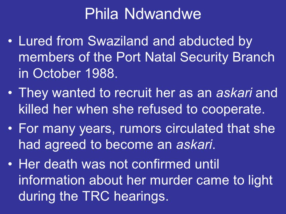 Phila Ndwandwe Lured from Swaziland and abducted by members of the Port Natal Security Branch in October 1988.