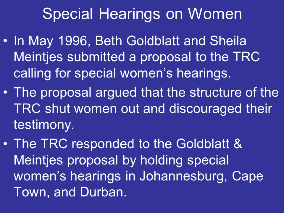 Special Hearings on Women In May 1996, Beth Goldblatt and Sheila Meintjes submitted a proposal to the TRC calling for special women's hearings.
