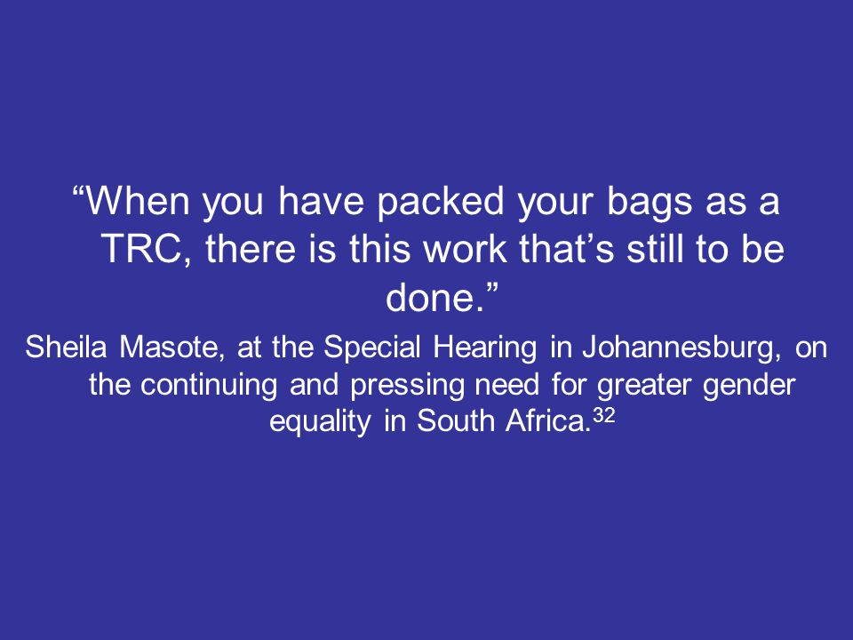 When you have packed your bags as a TRC, there is this work that's still to be done. Sheila Masote, at the Special Hearing in Johannesburg, on the continuing and pressing need for greater gender equality in South Africa.