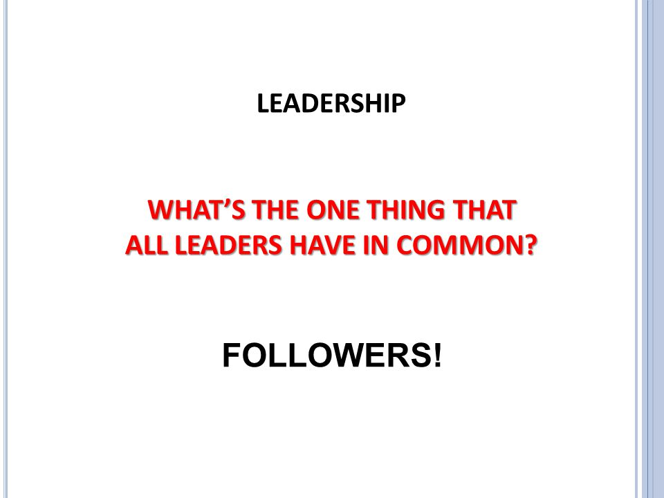 LEADERSHIP WHAT'S THE ONE THING THAT ALL LEADERS HAVE IN COMMON? FOLLOWERS!