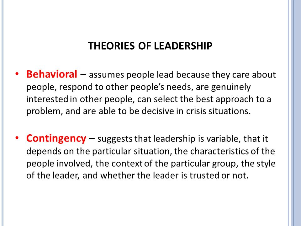 THEORIES OF LEADERSHIP Behavioral – assumes people lead because they care about people, respond to other people's needs, are genuinely interested in o