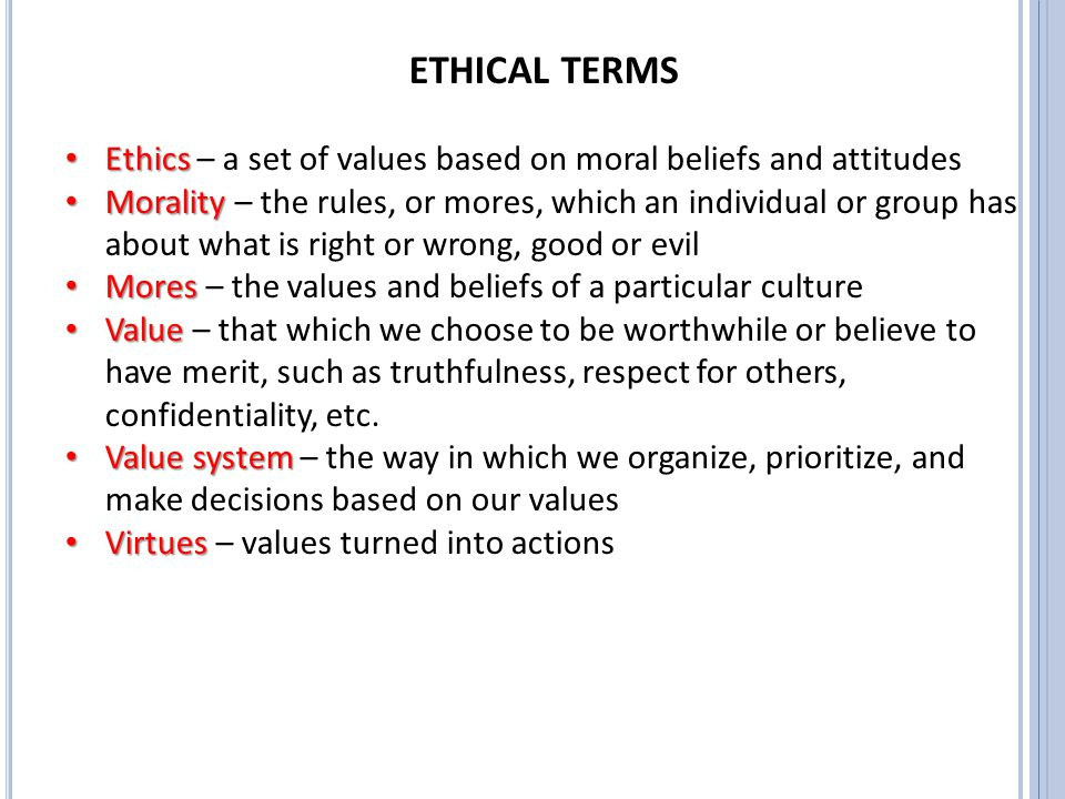 ETHICAL TERMS Ethics Ethics – a set of values based on moral beliefs and attitudes Morality Morality – the rules, or mores, which an individual or gro