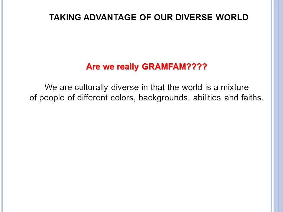 TAKING ADVANTAGE OF OUR DIVERSE WORLD Are we really GRAMFAM???? We are culturally diverse in that the world is a mixture of people of different colors