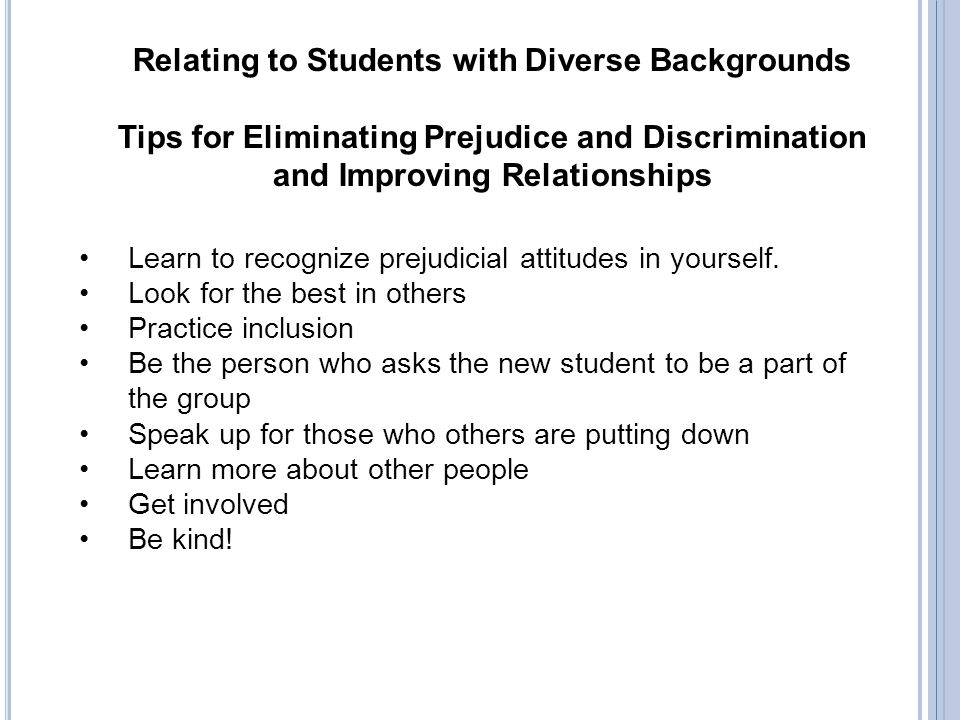Relating to Students with Diverse Backgrounds Tips for Eliminating Prejudice and Discrimination and Improving Relationships Learn to recognize prejudi
