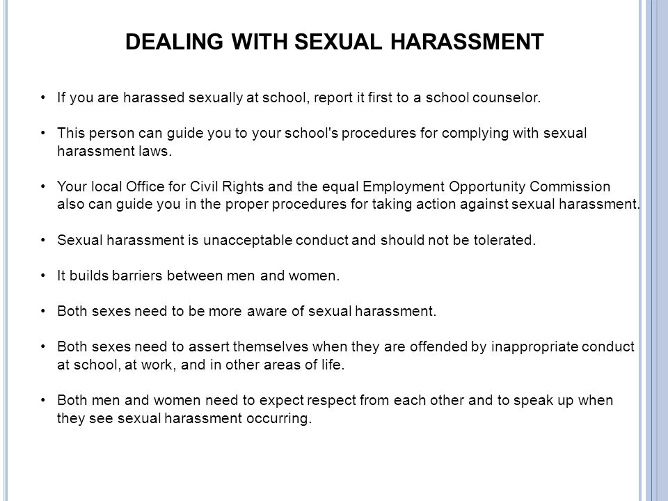 DEALING WITH SEXUAL HARASSMENT If you are harassed sexually at school, report it first to a school counselor. This person can guide you to your school