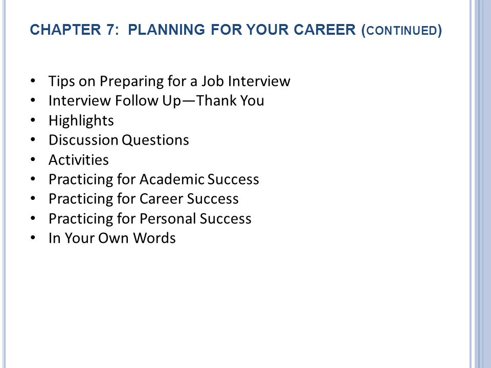 CHAPTER 7: PLANNING FOR YOUR CAREER ( CONTINUED ) Tips on Preparing for a Job Interview Interview Follow Up—Thank You Highlights Discussion Questions