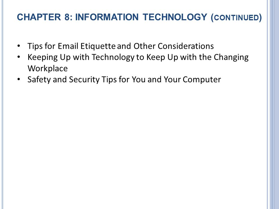 CHAPTER 8: INFORMATION TECHNOLOGY ( CONTINUED ) Tips for Email Etiquette and Other Considerations Keeping Up with Technology to Keep Up with the Chang