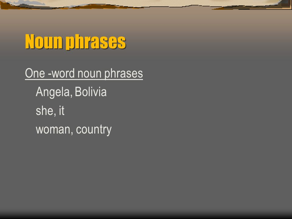 Noun phrases One -word noun phrases Angela, Bolivia she, it woman, country