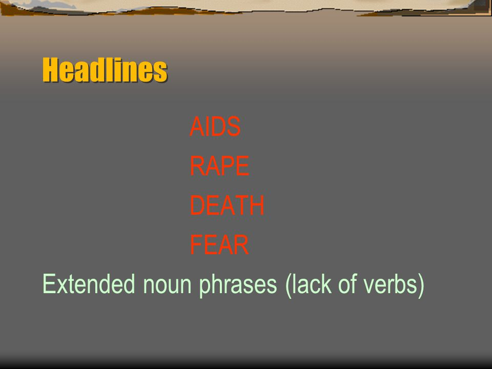 Headlines AIDS RAPE DEATH FEAR Extended noun phrases (lack of verbs)
