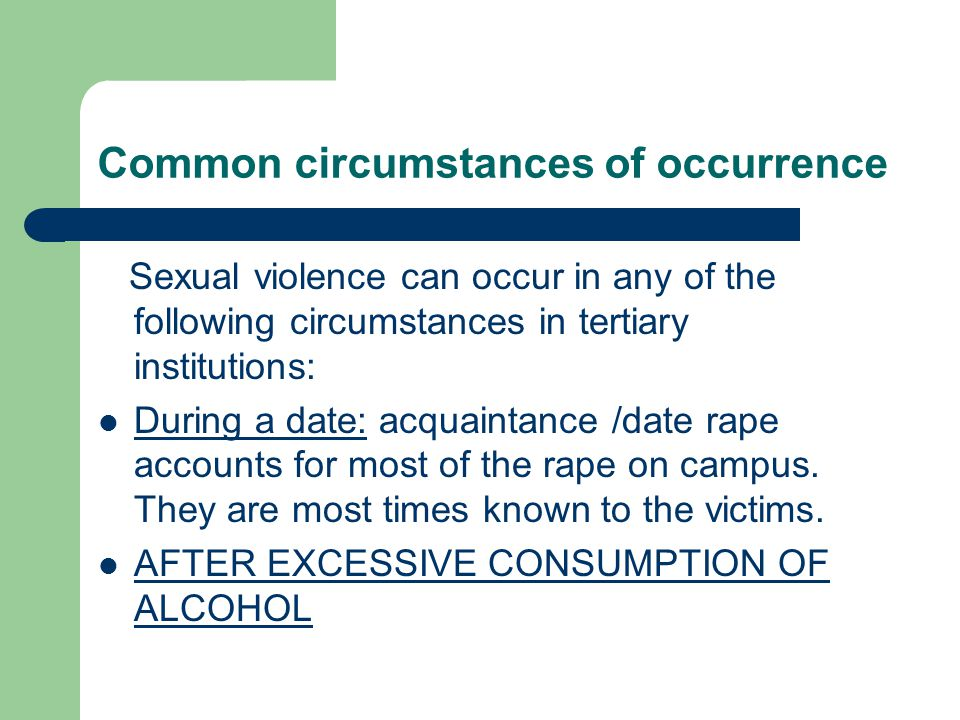 Common circumstances of occurrence Sexual violence can occur in any of the following circumstances in tertiary institutions: During a date: acquaintance /date rape accounts for most of the rape on campus.