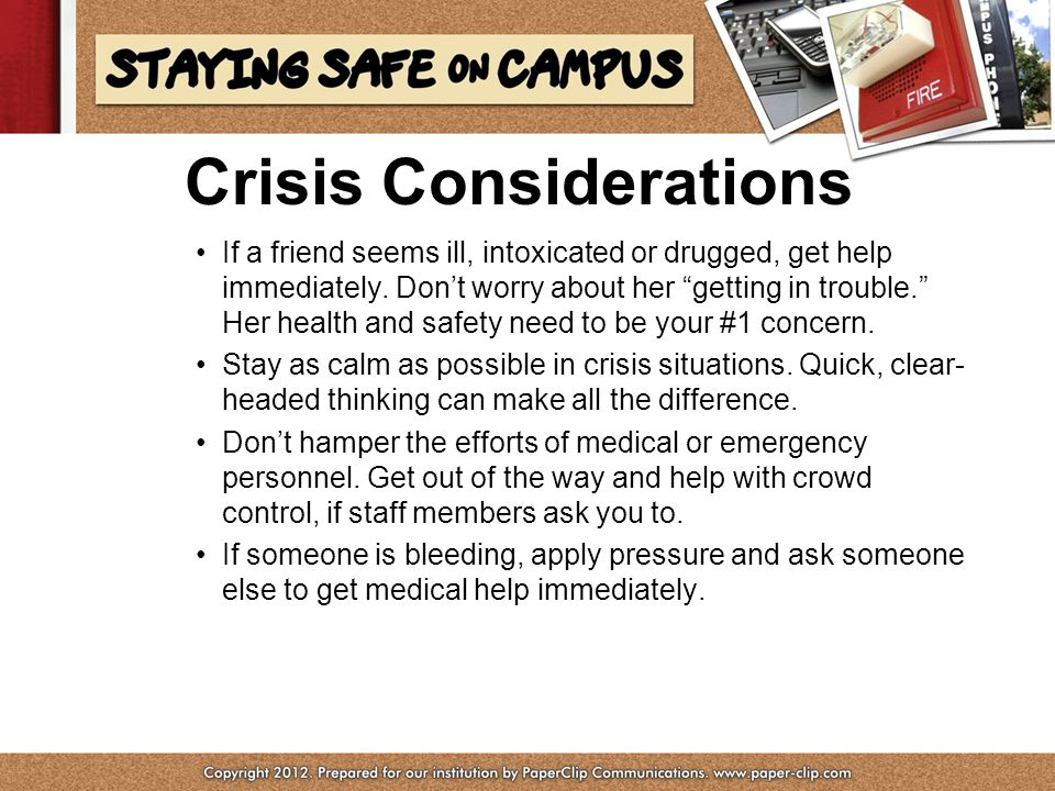 Crisis Considerations If a friend seems ill, intoxicated or drugged, get help immediately.