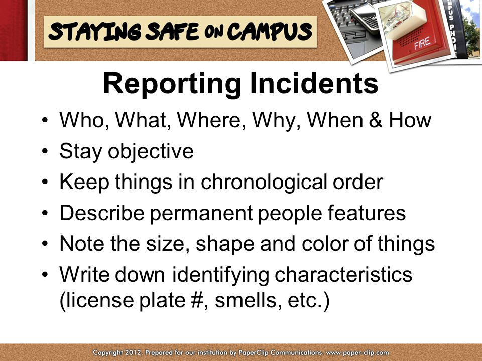 Reporting Incidents Who, What, Where, Why, When & How Stay objective Keep things in chronological order Describe permanent people features Note the size, shape and color of things Write down identifying characteristics (license plate #, smells, etc.)