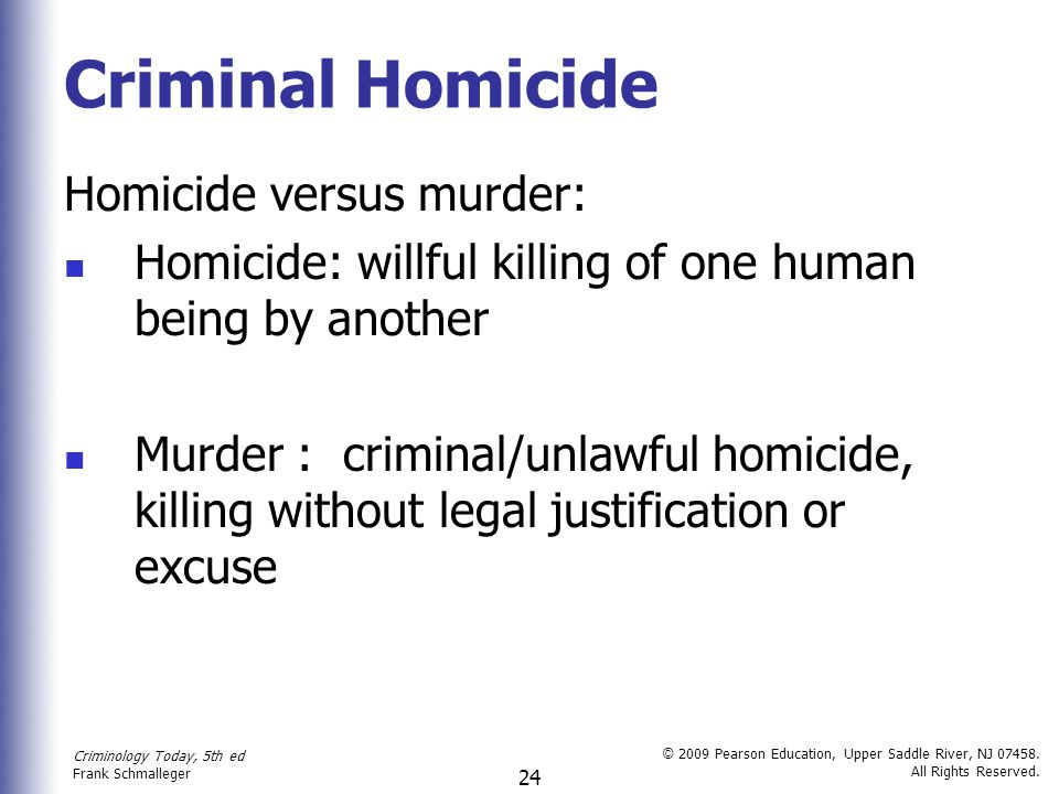 Criminology Today, 5th ed Frank Schmalleger © 2009 Pearson Education, Upper Saddle River, NJ 07458. All Rights Reserved. 24 Criminal Homicide Homicide