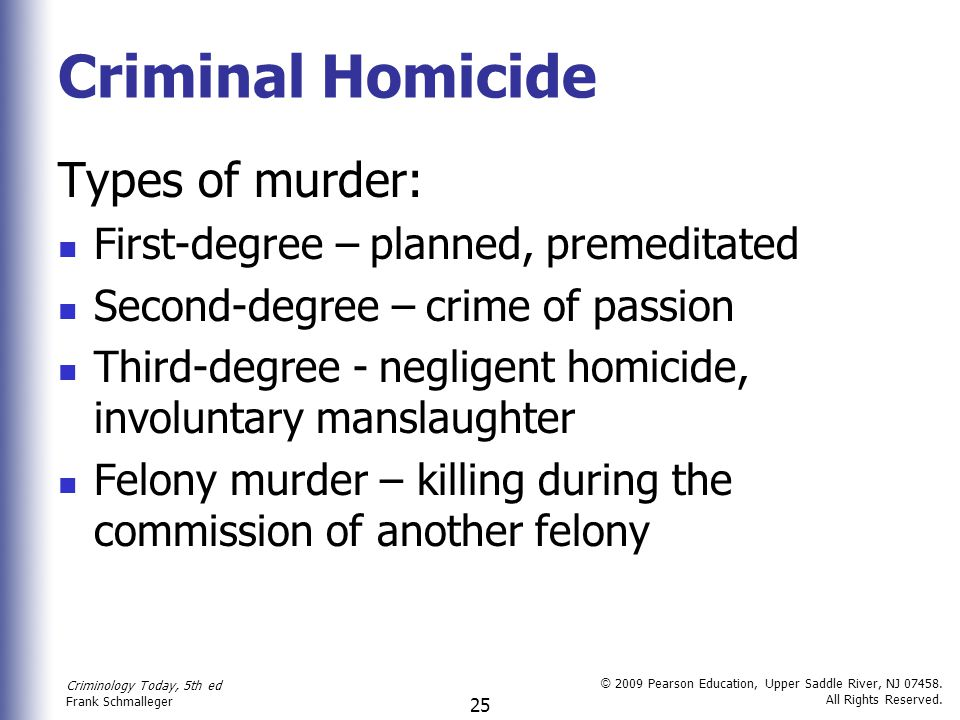 Criminology Today, 5th ed Frank Schmalleger © 2009 Pearson Education, Upper Saddle River, NJ 07458. All Rights Reserved. 25 Criminal Homicide Types of