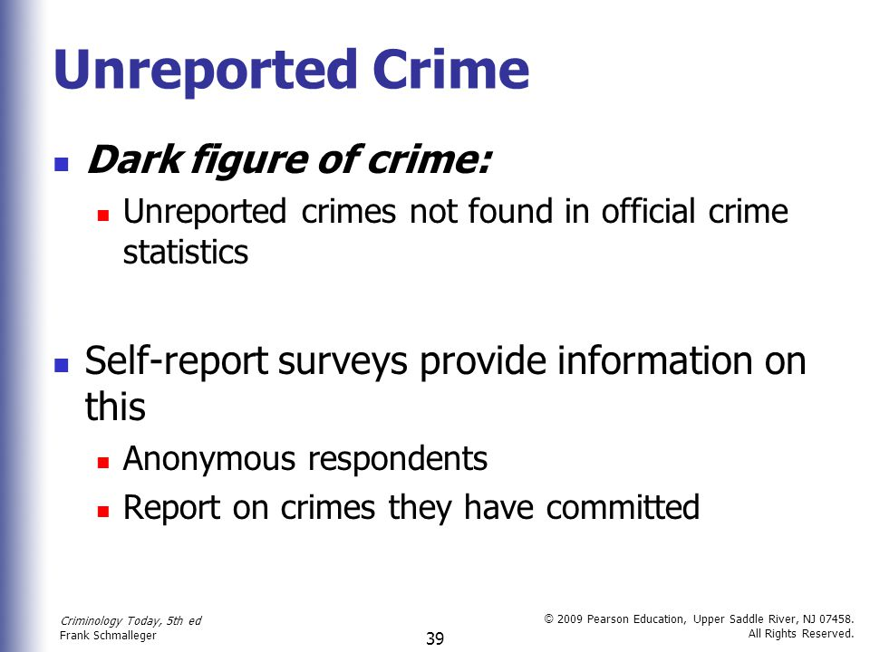 Criminology Today, 5th ed Frank Schmalleger © 2009 Pearson Education, Upper Saddle River, NJ 07458. All Rights Reserved. 39 Unreported Crime Dark figu