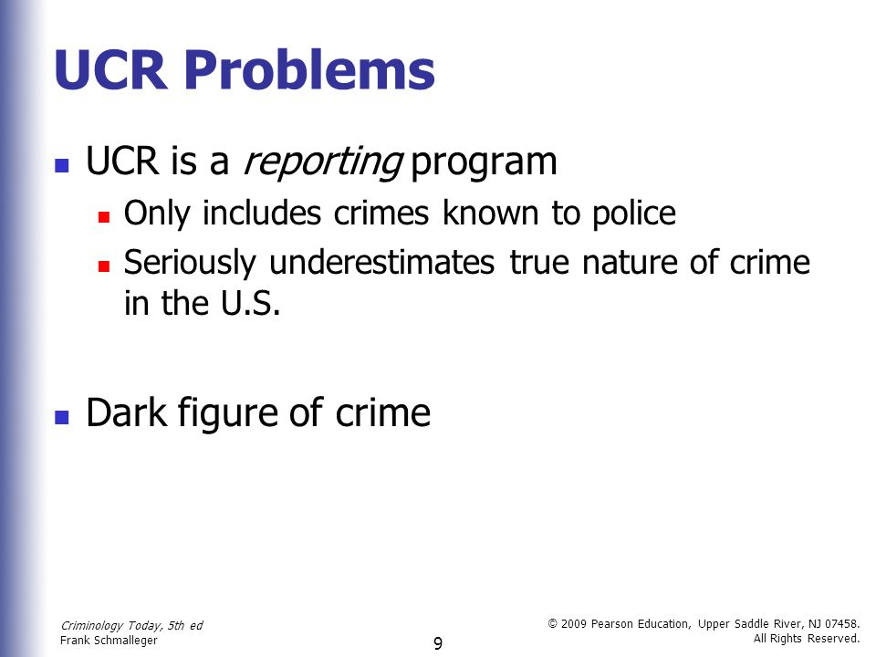 Criminology Today, 5th ed Frank Schmalleger © 2009 Pearson Education, Upper Saddle River, NJ 07458. All Rights Reserved. 9 UCR Problems UCR is a repor