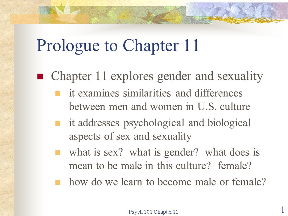Psych 101 Chapter 11 2 Definitions Sex is defined by one's male or female genitals Gender is defined by one's psychological experience of one's sex gender identity: the subjective experience of being male or female gender role: all of the behaviors that communicate the extent to which one is masculine or feminine