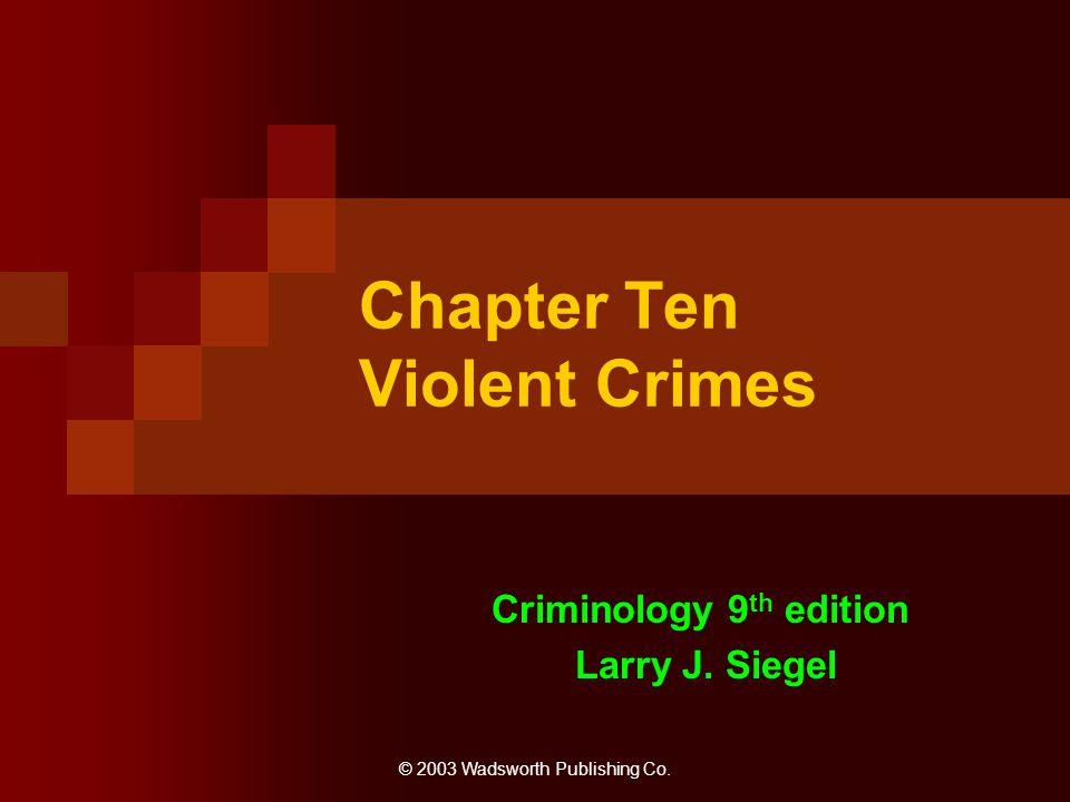 © 2003 Wadsworth Publishing Co. Chapter Ten Violent Crimes Criminology 9 th edition Larry J. Siegel