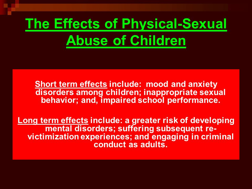 The Effects of Physical-Sexual Abuse of Children Short term effects include: mood and anxiety disorders among children; inappropriate sexual behavior;