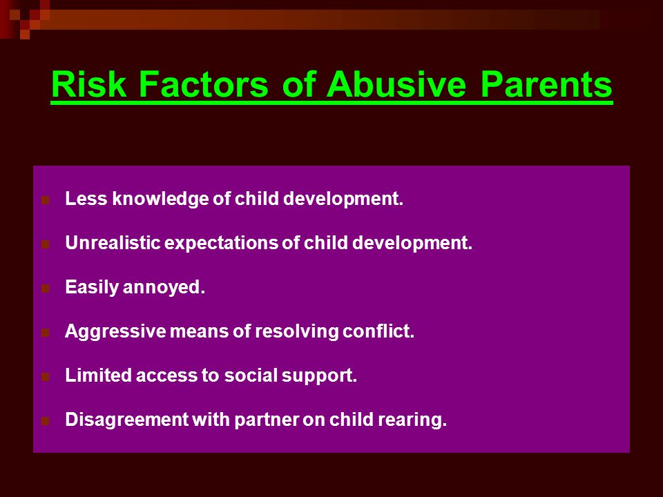 Risk Factors of Abusive Parents Less knowledge of child development. Unrealistic expectations of child development. Easily annoyed. Aggressive means o