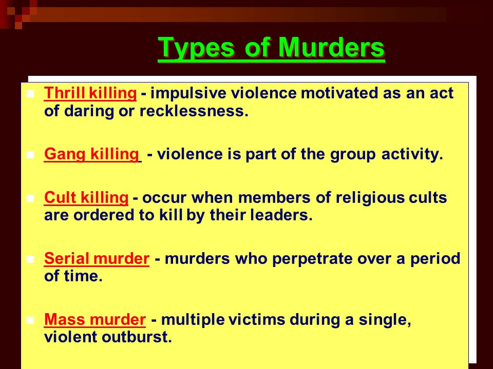 Types of Murders Thrill killing - impulsive violence motivated as an act of daring or recklessness. Gang killing - violence is part of the group activ