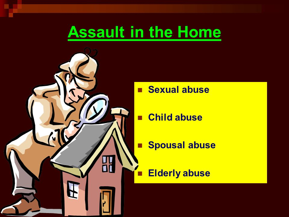 Assault in the Home Sexual abuse Child abuse Spousal abuse Elderly abuse