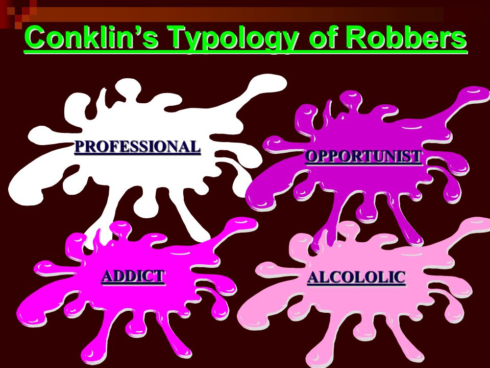 Conklin's Typology of Robbers PROFESSIONALPROFESSIONAL OPPORTUNISTOPPORTUNIST ADDICTADDICT ALCOLOLICALCOLOLIC