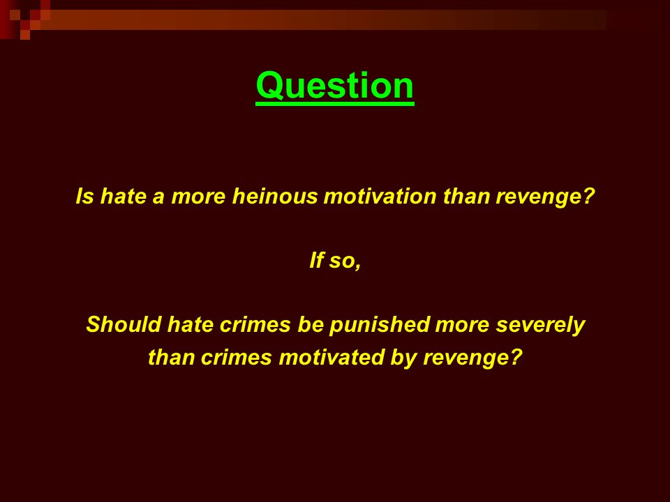 Question Is hate a more heinous motivation than revenge? If so, Should hate crimes be punished more severely than crimes motivated by revenge?