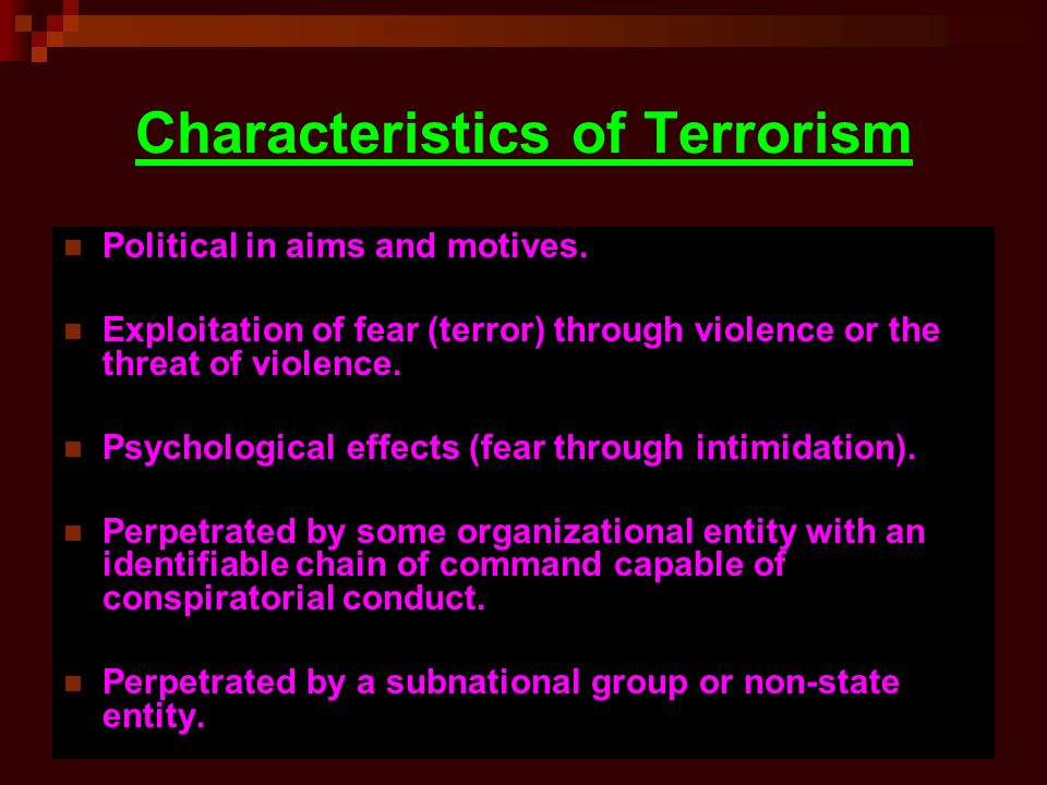 Characteristics of Terrorism Political in aims and motives. Exploitation of fear (terror) through violence or the threat of violence. Psychological ef