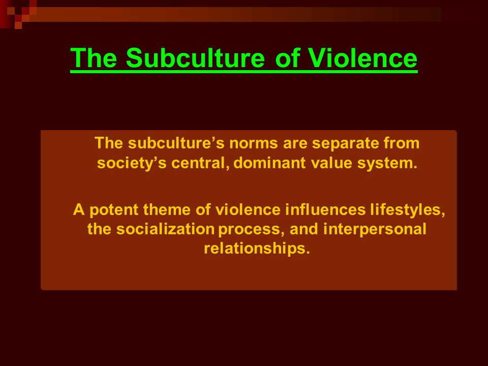 The Subculture of Violence The subculture's norms are separate from society's central, dominant value system. A potent theme of violence influences li