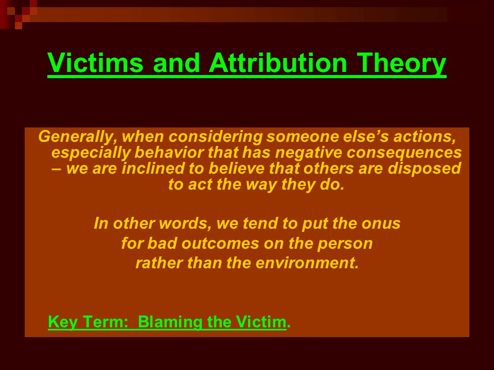 Victims and Attribution Theory Generally, when considering someone else's actions, especially behavior that has negative consequences – we are incline