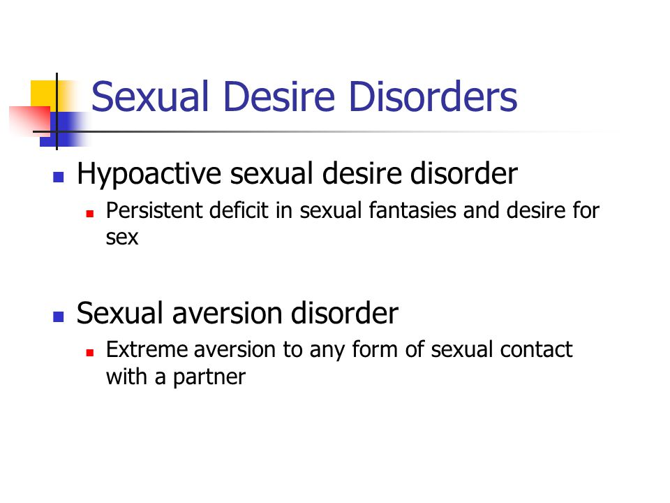 Sexual Desire Disorders Hypoactive sexual desire disorder Persistent deficit in sexual fantasies and desire for sex Sexual aversion disorder Extreme aversion to any form of sexual contact with a partner