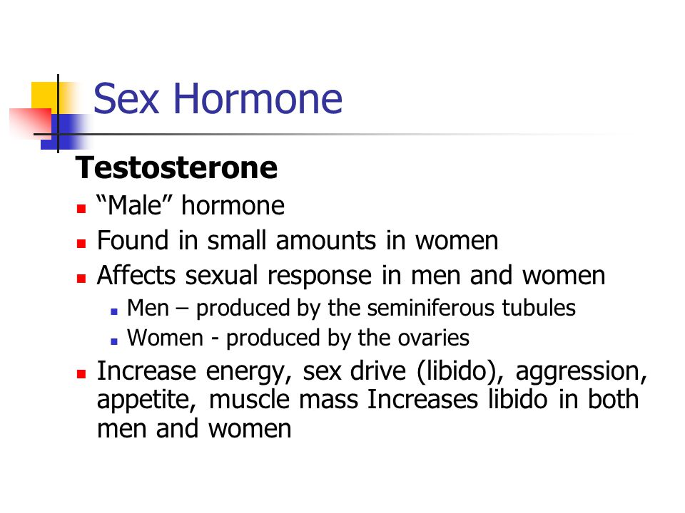 Sex Hormone Testosterone Male hormone Found in small amounts in women Affects sexual response in men and women Men – produced by the seminiferous tubules Women - produced by the ovaries Increase energy, sex drive (libido), aggression, appetite, muscle mass Increases libido in both men and women