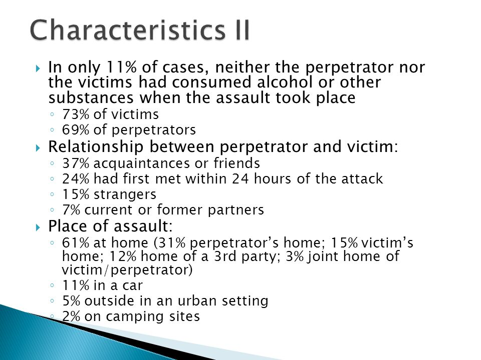  Magnitude and kind of force utilized by the perpetrator: ◦ 27% abused their position when the victim was passed out or sleeping ◦ 23% used physical force (pulling, dragging, pushing) ◦ 21% took advantage of unequal power-relations (e.g.